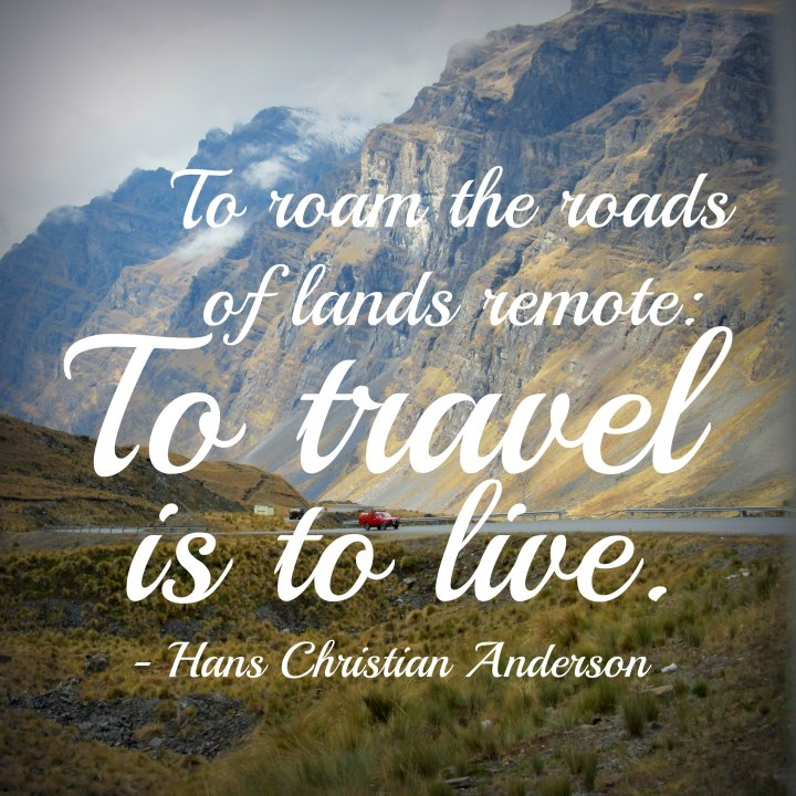 To roam the roads of lands remote: to travel is to live. - Hans Christian Andersen