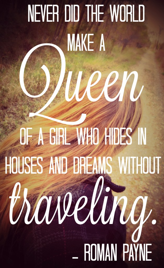 Never did the world make a Queen of a girl who hides in houses and dreams without traveling. - Roman Payne