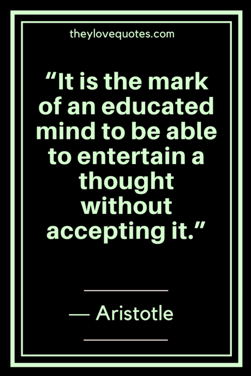 Aristotle Quotes - It is the mark of an educated mind to be able to entertain a thought without accepting it.