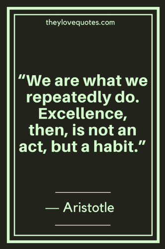 Aristotle Quotes - We are what we repeatedly do. Excellence, then, is not an act, but a habit.