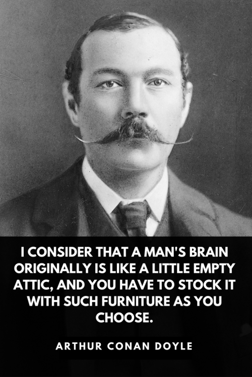 Arthur Conan Doyle Quotes Born May 22, 1859 - I consider that a man's brain originally is like a little empty attic, and you have to stock it with such furniture as you choose.