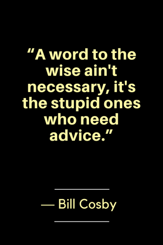 Bill Cosby Quotes Born July 12, 1937 - A word to the wise ain't necessary, it's the stupid ones who need advice.