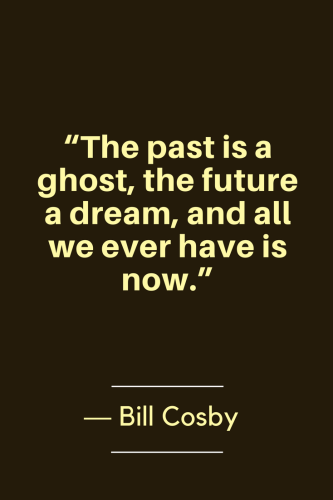 Bill Cosby Quotes Born July 12, 1937 - The past is a ghost, the future a dream, and all we ever have is now.