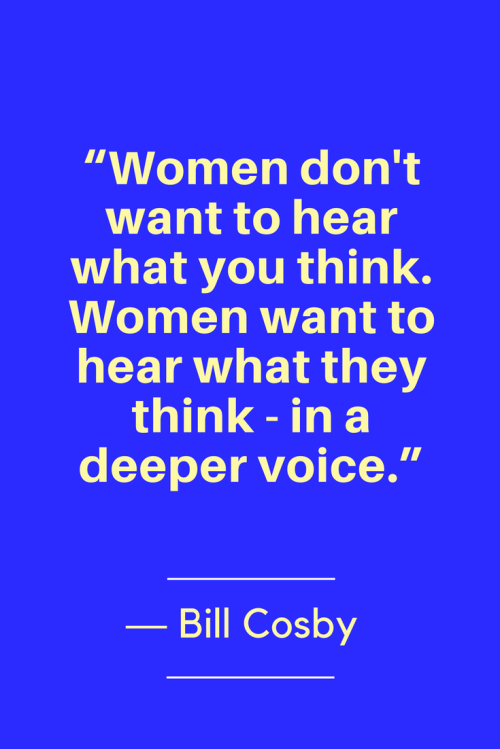 Bill Cosby Quotes Born July 12, 1937 - Women don't want to hear what you think. Women want to hear what they think - in a deeper voice.
