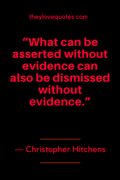 Christopher Hitchens Quotes Born April 13, 1949 - What can be asserted without evidence can also be dismissed without evidence.