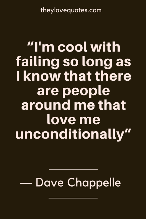 Dave Chappelle Quotes Born August 24, 1973 - I'm cool with failing so long as I know that there are people around me that love me unconditionally.