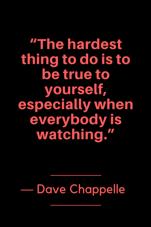 Dave Chappelle Quotes Born August 24, 1973 - The hardest thing to do is to be true to yourself, especially when everybody is watching.