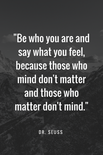 Dr. Seuss Quotes - Be who you are and say what you feel, because those who mind don't matter and those who matter don't mind.