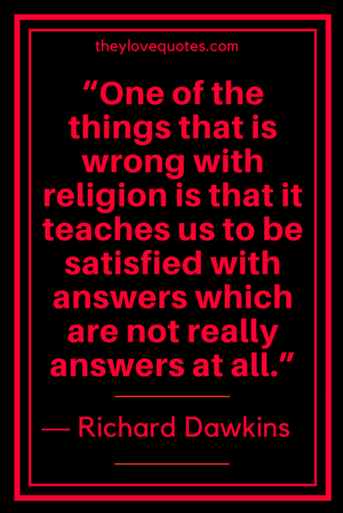 Richard Dawkins Quotes Born March 26, 1941 - One of the things that is wrong with religion is that it teaches us to be satisfied with answers which are not really answers at all.