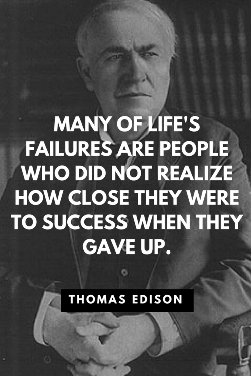 Thomas Edison Quotes Born February 11, 1847 - Many of life's failures are people who did not realize how close they were to success when they gave up.