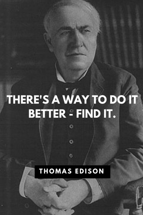 Thomas Edison Quotes Born February 11, 1847 - There's a way to do it better - find it.