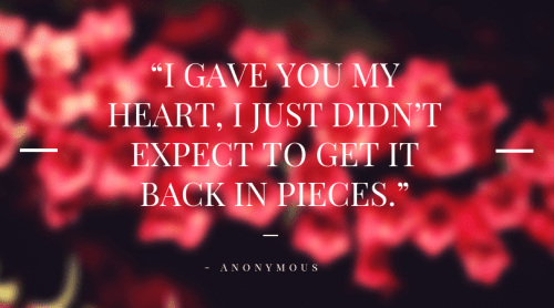 """I gave you my heart, I just didn't expect to get it back in pieces."""