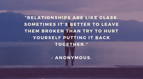 """Relationships are like glass. Sometimes it's better to leave them broken than try to hurt yourself putting it back together.""-By Anonymous."