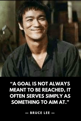 "Bruce Lee ""A goal is not always meant to be reached, it often serves simply as something to aim at."""