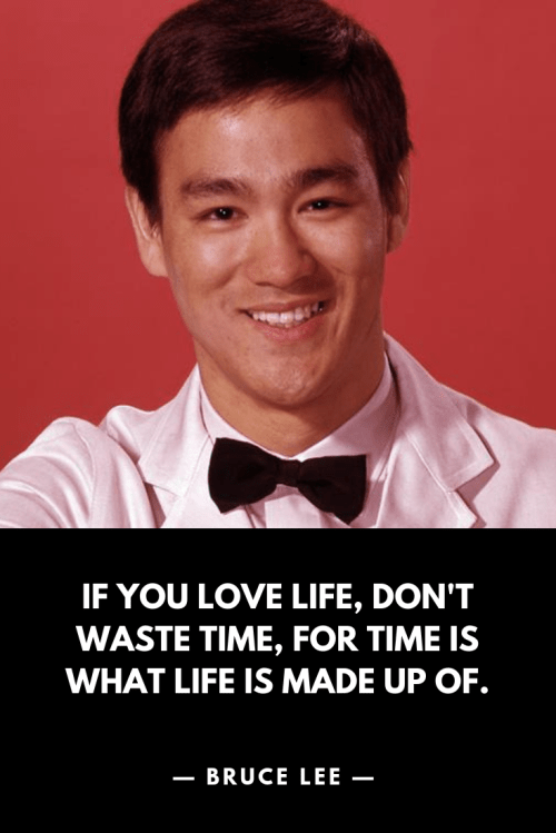 Bruce Lee - If you love life, don't waste time, for time is what life is made up of.