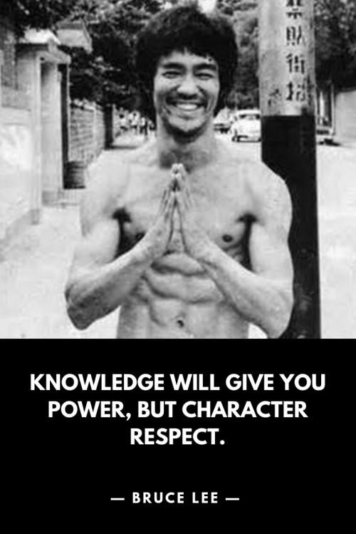 Bruce Lee - Knowledge will give you power, but character respect.