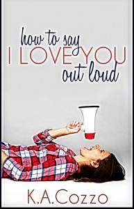 How to Say I Love You Out Loud by K.A.Cozzo