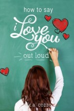 How to Say I Love You Out Loud by K.A. Cozzo