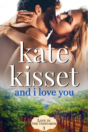 AND I LOVE YOU (Love in the Vineyards #3) by Kate Kisset