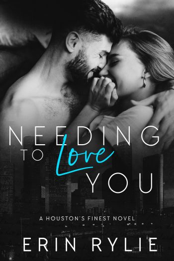 NEEDING TO LOVE YOU (Houston's Finest #2) by Erin Rylie