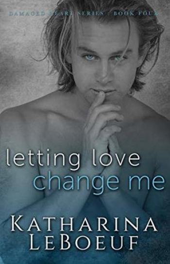 LETTING LOVE CHANGE ME (Damaged Heart #4) by Katharina LeBoeuf