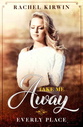 TAKE ME AWAY (Everly Place) by Rachel Kirwin