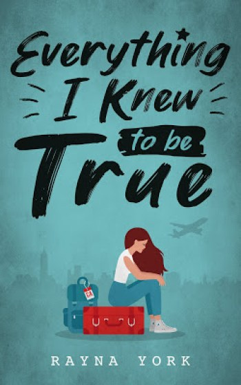 EVERYTHING I KNEW TO BE TRUE by Rayna York