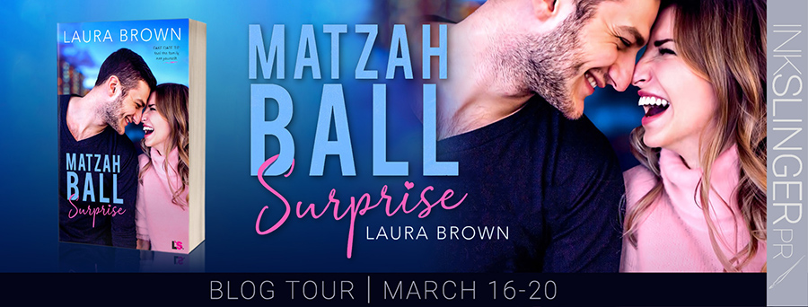 Blog Tour stop for MATZAH BALL SURPRISE, a stand-alone adult contemporary romantic comedy by Laura Brown. See below for an exclusive excerpt.