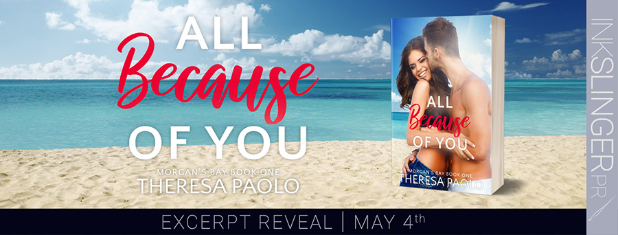 Author Theresa Paolo is revealing an excerpt from ALL BECAUSE OF YOU, the first book in her adult contemporary romance series, Morgan's Bay, releasing May 13, 2020