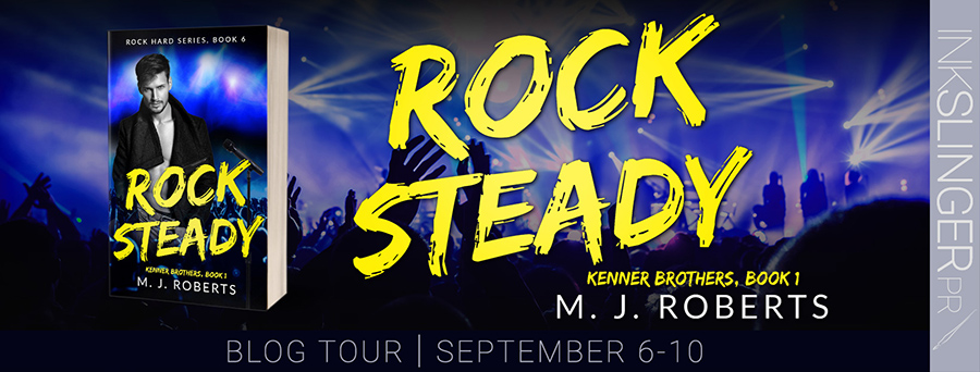 Welcome to the blog tour for for ROCK STEADY, the first book in the adult contemporary rock star romance series, Kenner Brothers, and the sixth book in the Rock Hard series, by M.J. Roberts