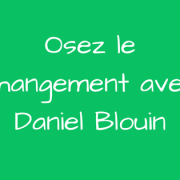Osez le changement avec Daniel Blouin