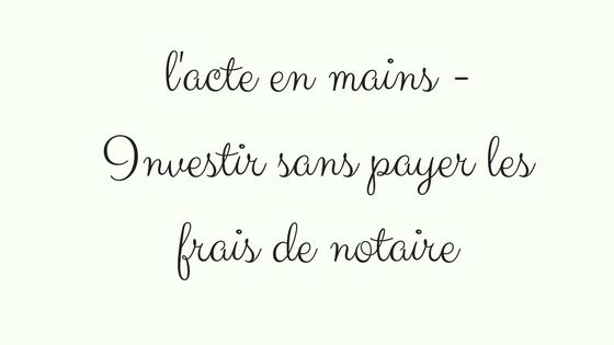 L Acte En Mains Investir Sans Payer Les Frais De Notaire