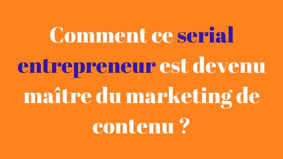 Comment ce Serial entrepreneur est devenu maître du marketing de contenu _