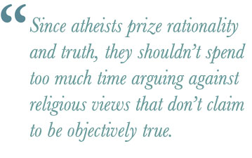 Since atheists prize rationality and truth, they shouldn't spend too much time arguing against religious views that don't claim to be objectively true.