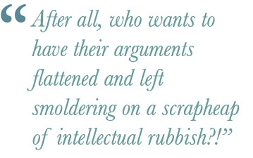 After all, who wants to have their arguments flattened and left smoldering on a scrapheap of intellectual rubbish?!