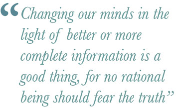 Changing our minds in the light of better or more complete information is a good thing, for no rational being should fear the truth.