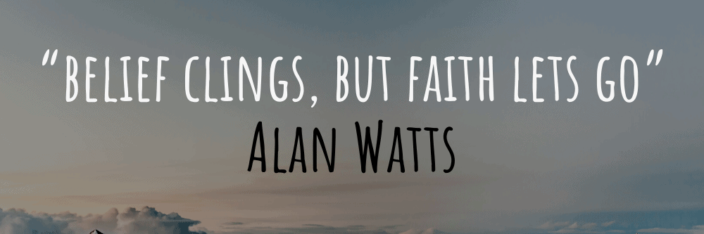"""alan watts """"belief clings, but faith lets go"""" quote"""