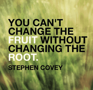 You can't change the fruit without changing the root