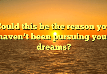 Could this be the reason you haven't been pursuing your dreams?