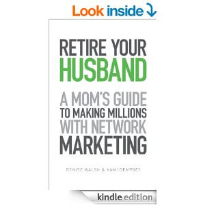 Retire Your Husband: A Mom's Guide To Making Millions With Network Marketing eBook