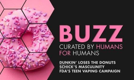 Weekly Buzz: Dunkin', Schick, & FDA's Teen Vaping Campaign