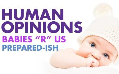 "Human Opinions: Babies ""R"" Us Prepared-ish"