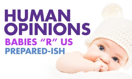 "Human Opinions: Babies ""R"" Us Prepared-ish"