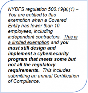 Reserved: NYDFS regulation 500.19(a)(1) – You are entitled to this exemption when a Covered Entity has fewer than 10 employees, including independent contractors.  This is a limited exemption and you must still design and implement a cybersecurity program that meets some but not all the regulatory requirements.  This includes submitting an annual Certification of Compliance.
