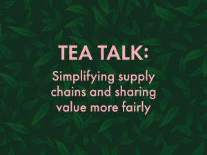 TEA Talk: Simplifying supply chains, sharing value more fairly