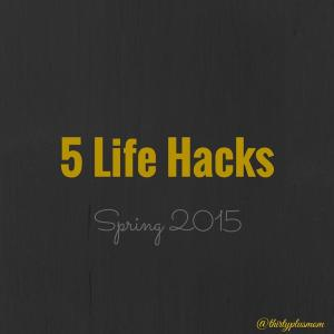 5 Life Hacks Getting Me Through Spring 2015