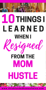 10 Things I Learned When I Resigned From Mom-Hustling | This Blended Home of Mine - Parenting Tips, Self-Care, Tired Mom