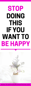 Stop Doing This If You Want to Be Happy - This Blended Home of Mine - How to be happy everyday, Tips on How to Be Happy
