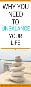 Why You Need to Unbalance Your Life _ This Blended Home of Mine - Life lessons, Balanced Lifestyle, Balanced Life, Personal Development, Self Improvement, Self Care