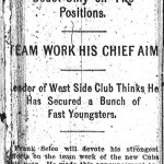 "The nickname Cubs is coined by the Chicago Daily News, when an unbylined column notes that manager Frank Selee will devote his strongest efforts on the team work of the new ""Cubs"" this year. In time, the Cubs will replace the Colts as the nickname for the Chicago National League club."